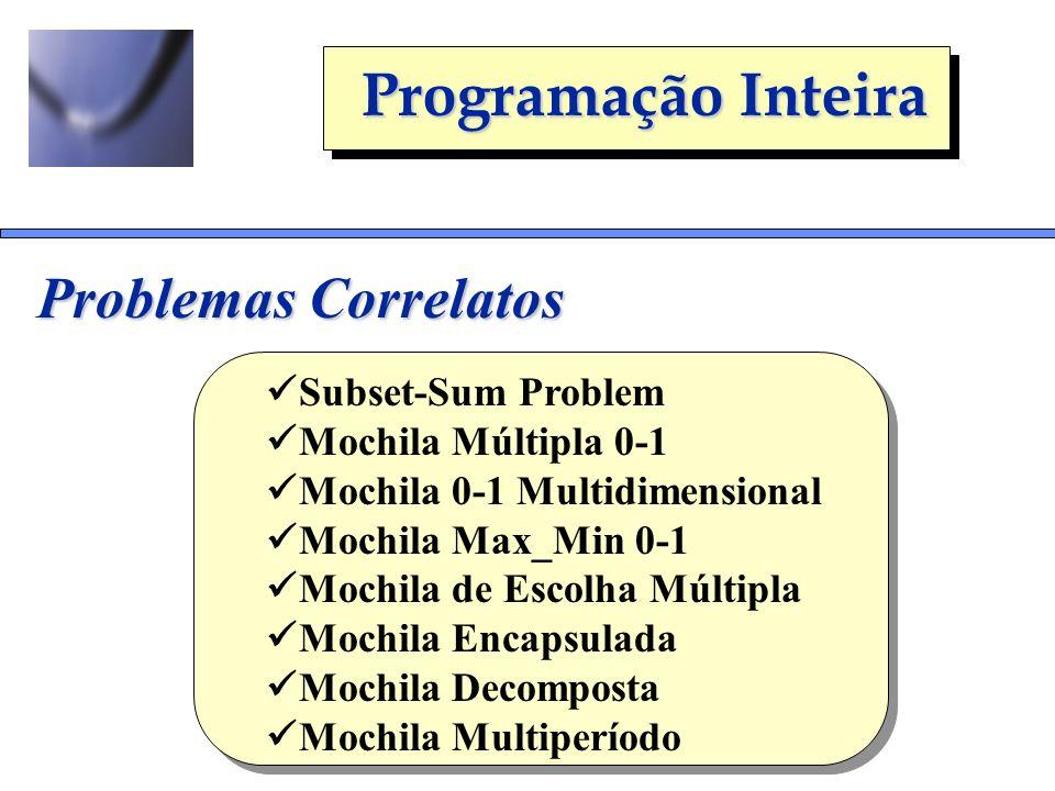 Programação Inteira Problemas Correlatos Subset-Sum Problem Mochila Múltipla 0-1 Mochila 0-1 Multidimensional Mochila Max_Min 0-1 Mochila de Escolha M