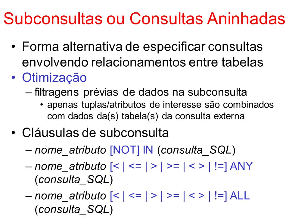 Subconsultas com IN Testam a relação de pertinência ou não- pertinência elemento-conjunto select lista_atributos from tabela1 [...] where atributo_ou_expressão [NOT] IN (consulta_SQL) Mapeamento para a álgebra relacional select a 1,..., a n from t 1 where c IN (select x from t 2 where d > 5) a1,..., an (t 1 X ( x ( d > 5 (t 2 )))) = t 1.c = t 2.x