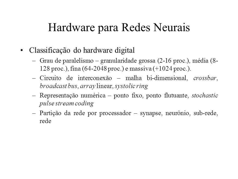 Hardware para Redes Neurais Classificação do hardware digital –Grau de paralelismo – granularidade grossa (2-16 proc.), média (8- 128 proc.), fina (64