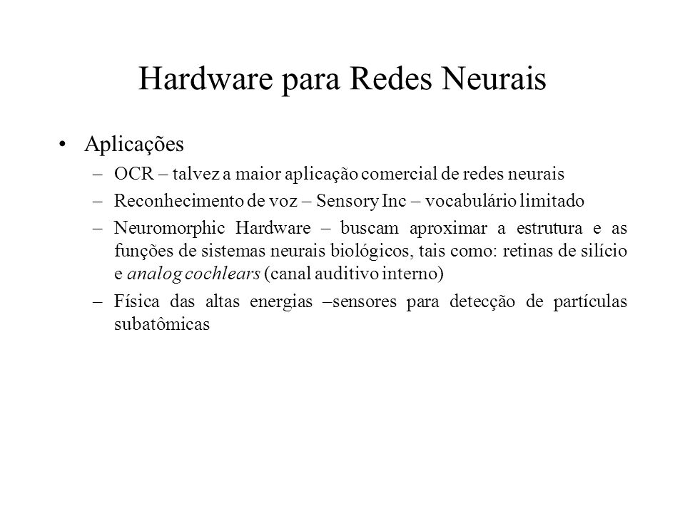 Hardware para Redes Neurais Aplicações –OCR – talvez a maior aplicação comercial de redes neurais –Reconhecimento de voz – Sensory Inc – vocabulário l