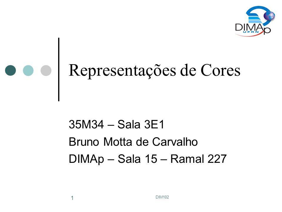 DIM102 1 Representações de Cores 35M34 – Sala 3E1 Bruno Motta de Carvalho DIMAp – Sala 15 – Ramal 227