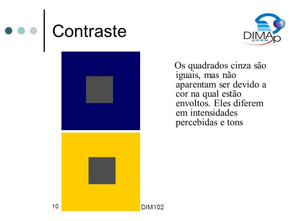 DIM102 10 Contraste Os quadrados cinza são iguais, mas não aparentam ser devido a cor na qual estão envoltos. Eles diferem em intensidades percebidas