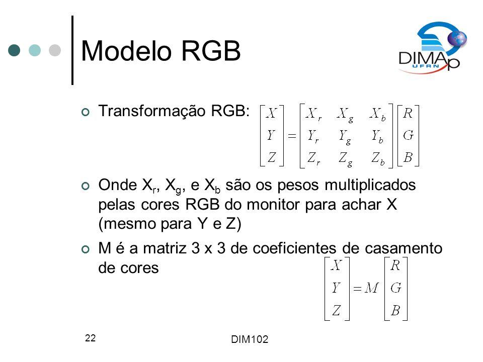 DIM102 22 Modelo RGB Transformação RGB: Onde X r, X g, e X b são os pesos multiplicados pelas cores RGB do monitor para achar X (mesmo para Y e Z) M é