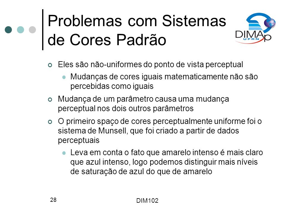 DIM102 28 Problemas com Sistemas de Cores Padrão Eles são não-uniformes do ponto de vista perceptual Mudanças de cores iguais matematicamente não são