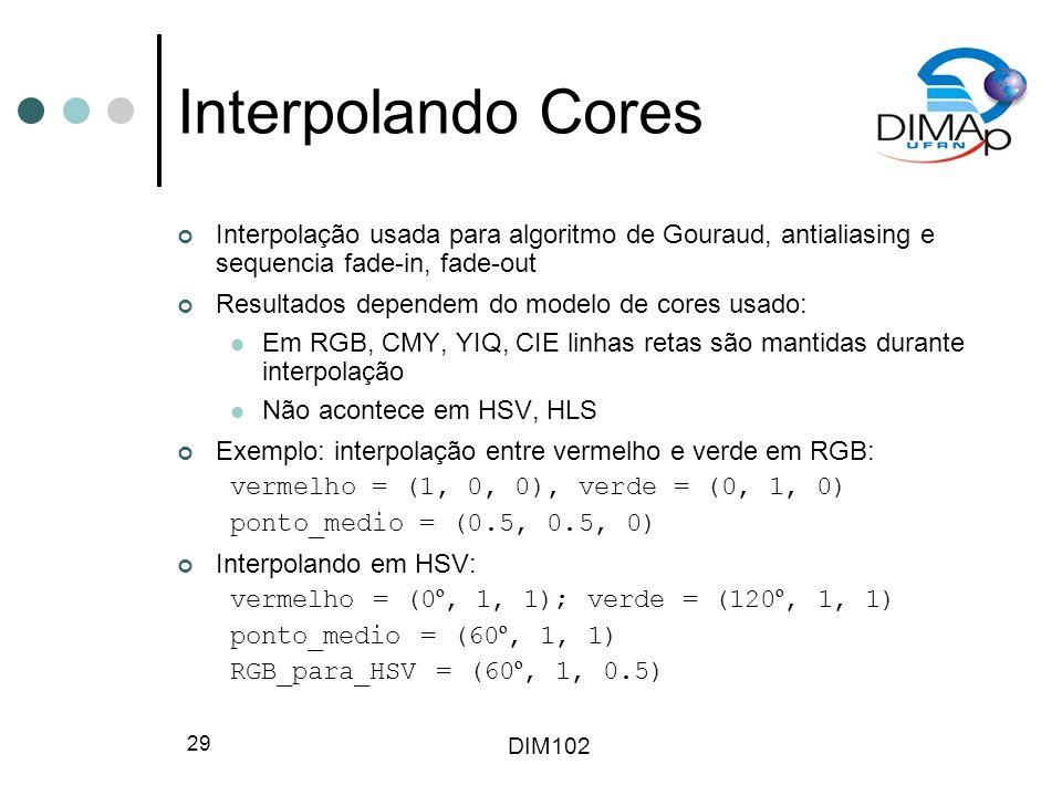 DIM102 29 Interpolando Cores Interpolação usada para algoritmo de Gouraud, antialiasing e sequencia fade-in, fade-out Resultados dependem do modelo de