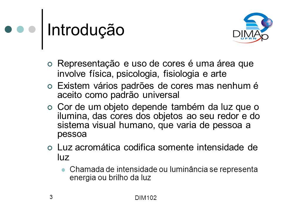 DIM102 3 Introdução Representação e uso de cores é uma área que involve física, psicologia, fisiologia e arte Existem vários padrões de cores mas nenh