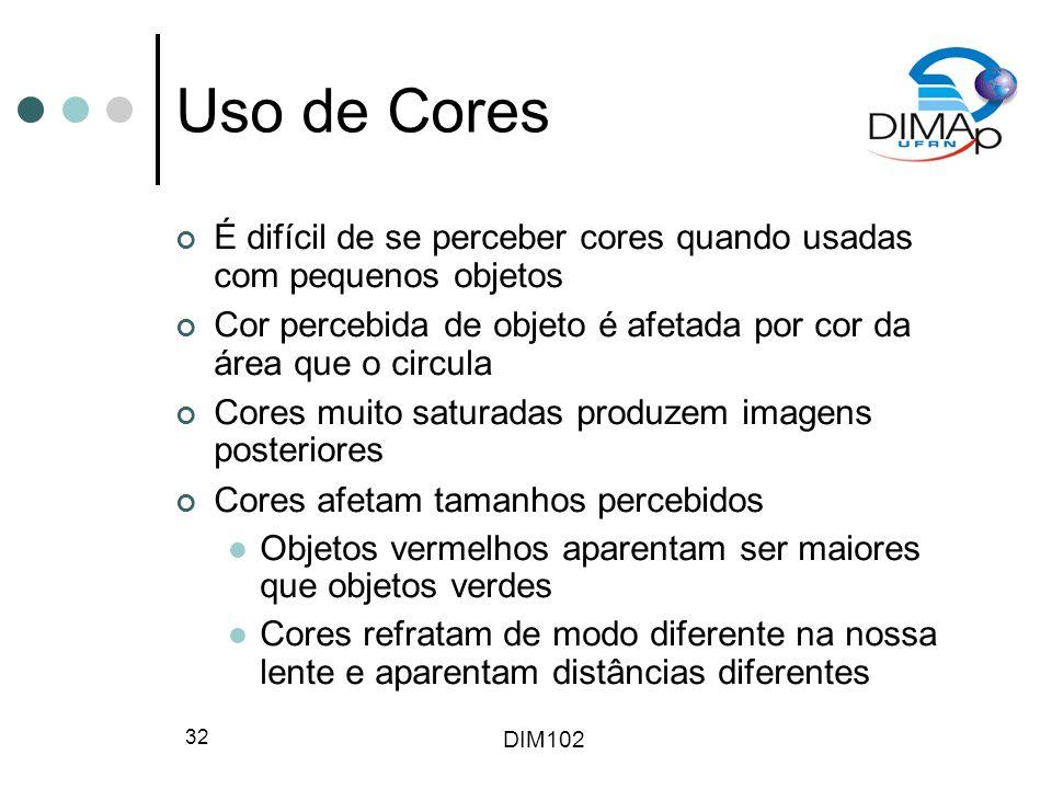 DIM102 32 Uso de Cores É difícil de se perceber cores quando usadas com pequenos objetos Cor percebida de objeto é afetada por cor da área que o circu