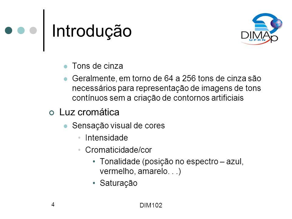 DIM102 4 Introdução Tons de cinza Geralmente, em torno de 64 a 256 tons de cinza são necessários para representação de imagens de tons contínuos sem a
