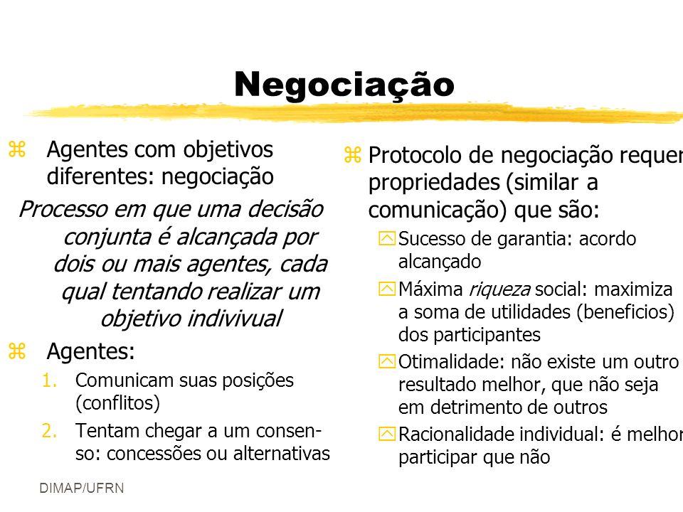 DIMAP/UFRN Negociação zAgentes com objetivos diferentes: negociação Processo em que uma decisão conjunta é alcançada por dois ou mais agentes, cada qual tentando realizar um objetivo indivivual zAgentes: 1.Comunicam suas posições (conflitos) 2.Tentam chegar a um consen- so: concessões ou alternativas z Protocolo de negociação requer propriedades (similar a comunicação) que são: ySucesso de garantia: acordo alcançado yMáxima riqueza social: maximiza a soma de utilidades (beneficios) dos participantes yOtimalidade: não existe um outro resultado melhor, que não seja em detrimento de outros yRacionalidade individual: é melhor participar que não
