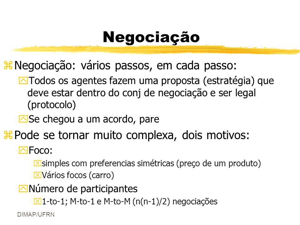 DIMAP/UFRN Negociação zNegociação: vários passos, em cada passo: yTodos os agentes fazem uma proposta (estratégia) que deve estar dentro do conj de negociação e ser legal (protocolo) ySe chegou a um acordo, pare zPode se tornar muito complexa, dois motivos: yFoco: xsimples com preferencias simétricas (preço de um produto) xVários focos (carro) yNúmero de participantes x1-to-1; M-to-1 e M-to-M (n(n-1)/2) negociações