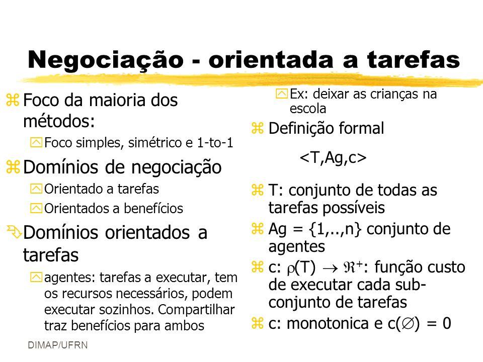 DIMAP/UFRN Negociação - orientada a tarefas zFoco da maioria dos métodos: yFoco simples, simétrico e 1-to-1 zDomínios de negociação yOrientado a tarefas yOrientados a benefícios ÊDomínios orientados a tarefas yagentes: tarefas a executar, tem os recursos necessários, podem executar sozinhos.