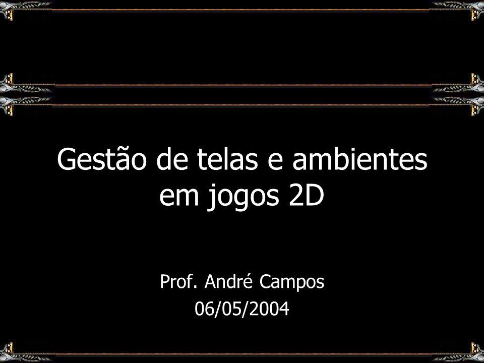 Gestão de telas e ambientes em jogos 2D Prof. André Campos 06/05/2004
