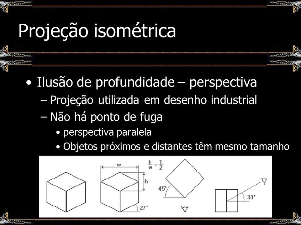 Projeção isométrica Ilusão de profundidade – perspectiva –Projeção utilizada em desenho industrial –Não há ponto de fuga perspectiva paralela Objetos