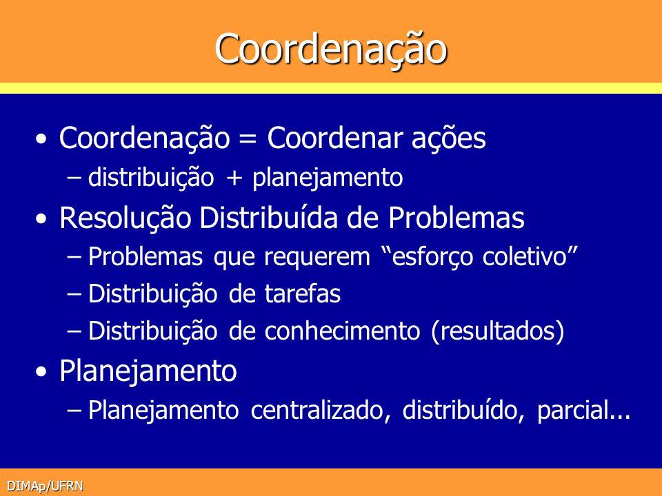 DIMAp/UFRN Coordenação Coordenação = Coordenar ações –distribuição + planejamento Resolução Distribuída de Problemas –Problemas que requerem esforço c