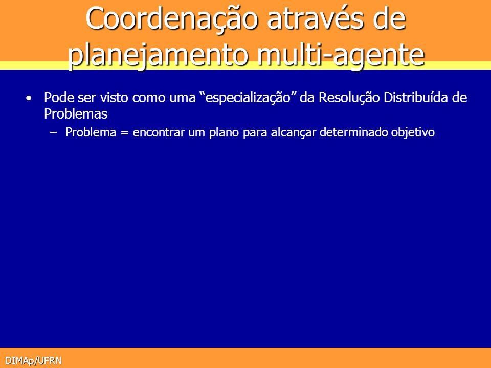 DIMAp/UFRN Coordenação através de planejamento multi-agente Pode ser visto como uma especialização da Resolução Distribuída de Problemas –Problema = e