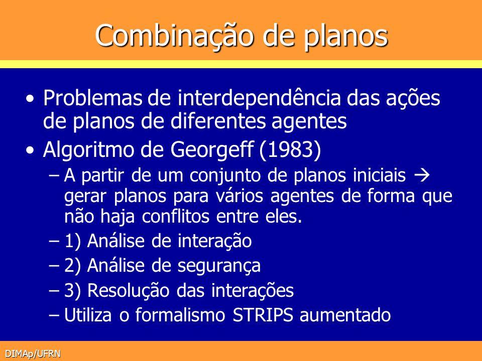 DIMAp/UFRN Combinação de planos Problemas de interdependência das ações de planos de diferentes agentes Algoritmo de Georgeff (1983) –A partir de um c