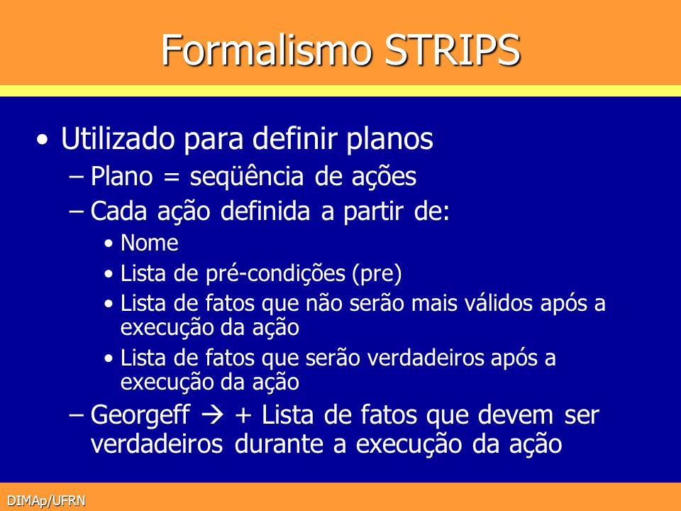DIMAp/UFRN Formalismo STRIPS Utilizado para definir planos –Plano = seqüência de ações –Cada ação definida a partir de: Nome Lista de pré-condições (p