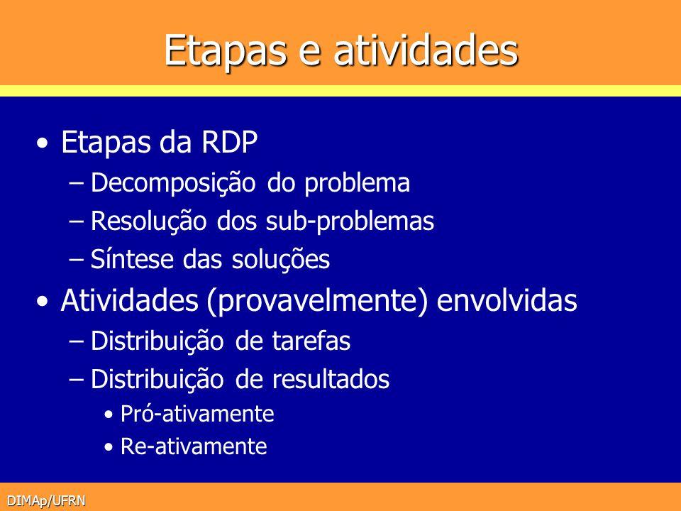DIMAp/UFRN Etapas e atividades Etapas da RDP –Decomposição do problema –Resolução dos sub-problemas –Síntese das soluções Atividades (provavelmente) e