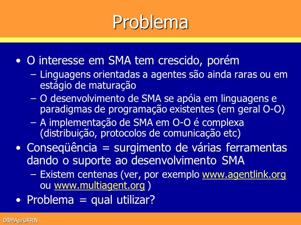 DIMAp/UFRN Necessidades das ferramentas Suporte à implementação de agentes –Interação com o ambiente (sensores etc) –Comunicação (padrões, yellowpages, ACL etc) –Protocolos de negociação, cooperação etc Suporte ao design do SMA –Análise (descrição do problema etc) –Design (arquiteturas com protocolos de interação etc) –Desenvolvimento (plataformas, frameworks etc) –Deployment (configuração, manutenção etc) Suporte ao usuário final –Segurança (confiabilidade, integridade etc)