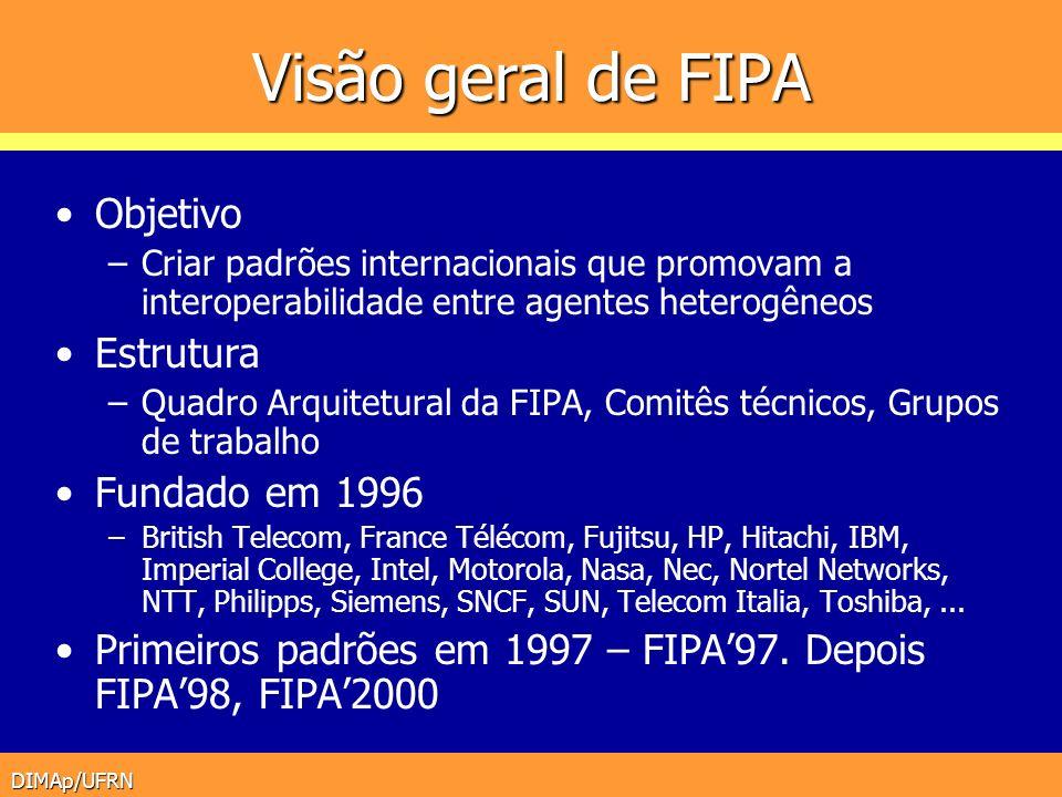 DIMAp/UFRN Especificações de FIPA Última versão (FIPA2000) Padrões nas seguintes áreas (~80) –Linguagem, conteúdo (semântica), protocolos de interação, diretório de serviços,...