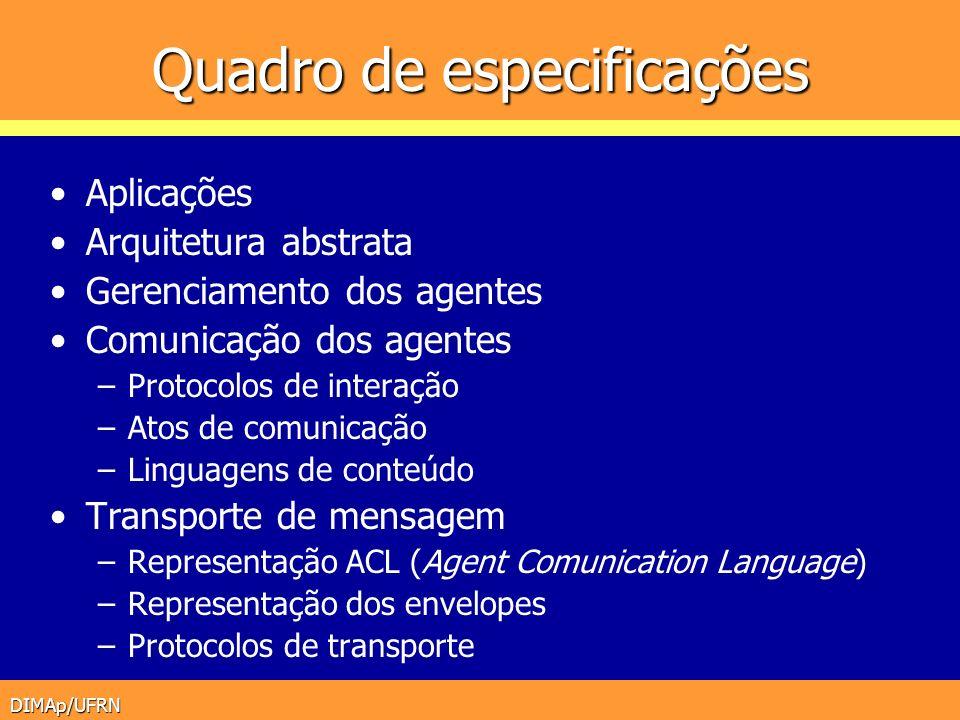 DIMAp/UFRN Plataformas FIPA Para que uma plataforma seja considerada FIPA- compliant no mínimo: AMS e ACL Gerenciamento de agentes (AMS) –Autenticação, Recursos, páginas brancas (naming) Comunicação (ACL) –Diretório de agentes (páginas amarelas) –Canal de comunicação (ACC) –transporte de mensagens Serviços opcionais –Ontologia, Interação H-M etc AMS PA Transporte (ACC) HTTP