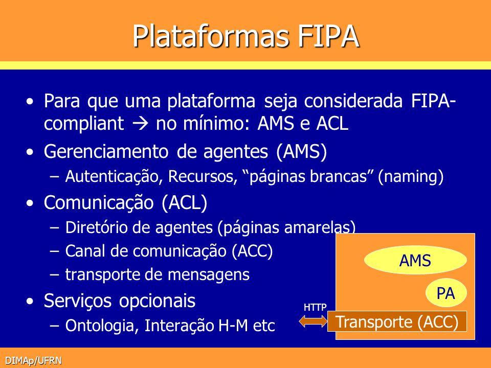 DIMAp/UFRN Plataformas FIPA Para que uma plataforma seja considerada FIPA- compliant no mínimo: AMS e ACL Gerenciamento de agentes (AMS) –Autenticação