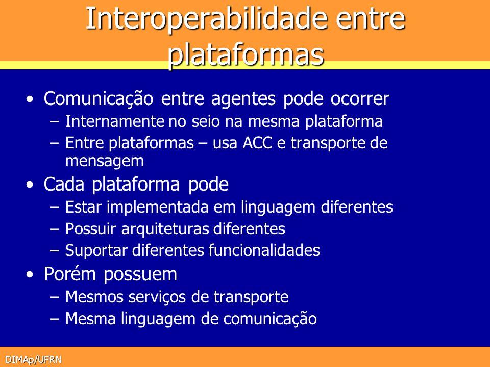DIMAp/UFRN Interoperabilidade entre plataformas Comunicação entre agentes pode ocorrer –Internamente no seio na mesma plataforma –Entre plataformas –