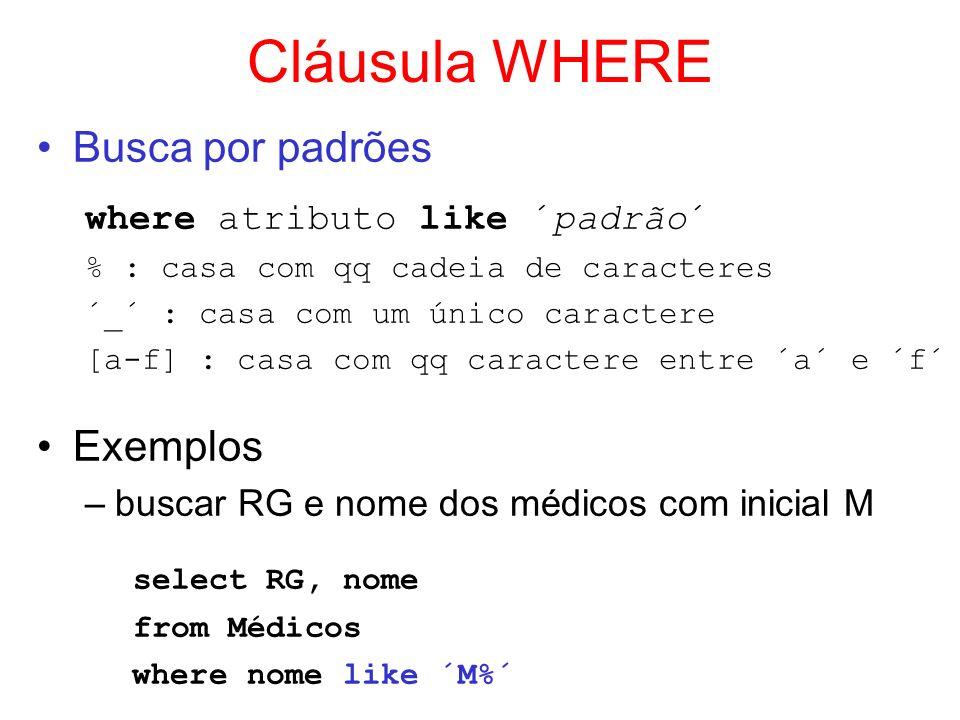 Cláusula WHERE Busca por padrões where atributo like ´padrão´ % : casa com qq cadeia de caracteres ´_´ : casa com um único caractere [a-f] : casa com