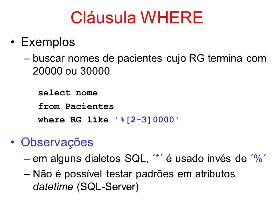 Cláusula WHERE Exemplos –buscar nomes de pacientes cujo RG termina com 20000 ou 30000 select nome from Pacientes where RG like '%[2-3]0000 Observações