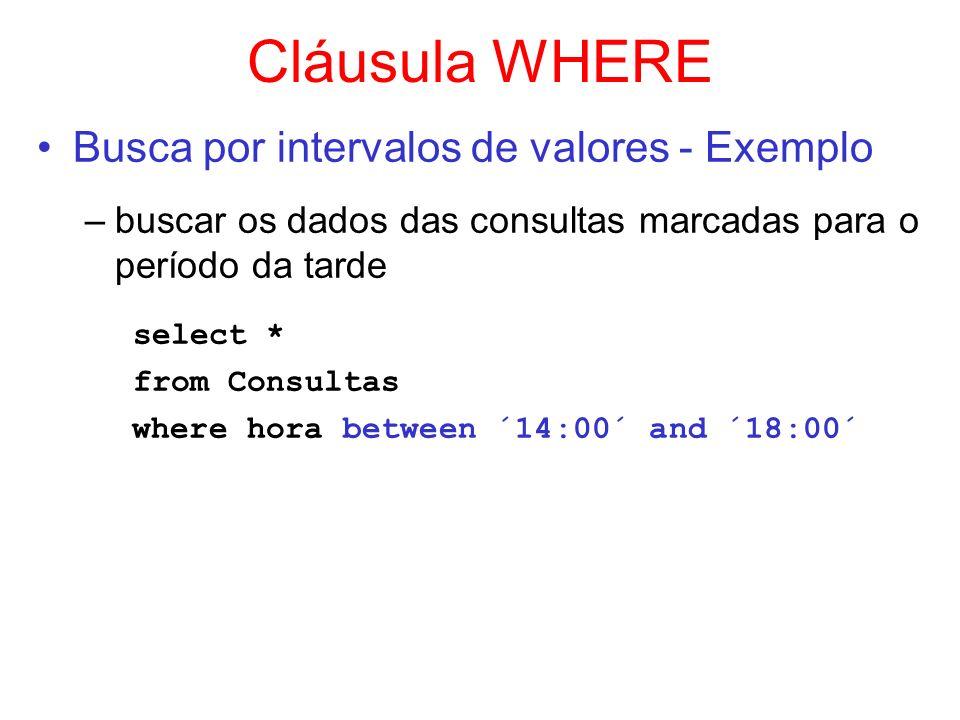 Cláusula WHERE Busca por intervalos de valores - Exemplo –buscar os dados das consultas marcadas para o período da tarde select * from Consultas where