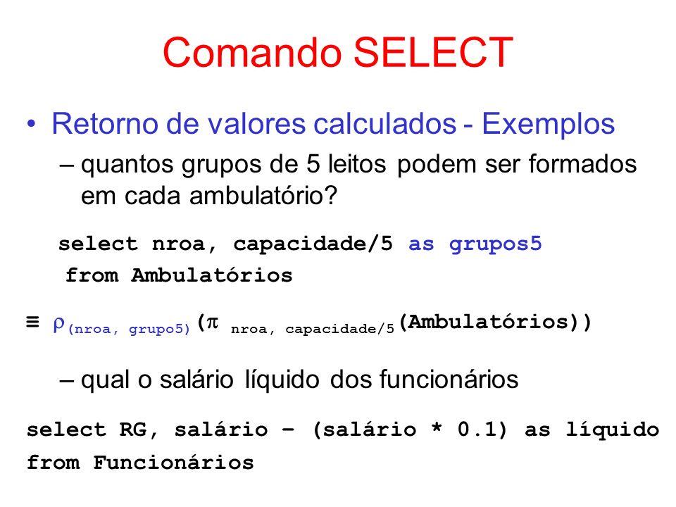 Comando SELECT Retorno de valores calculados - Exemplos –quantos grupos de 5 leitos podem ser formados em cada ambulatório? select nroa, capacidade/5