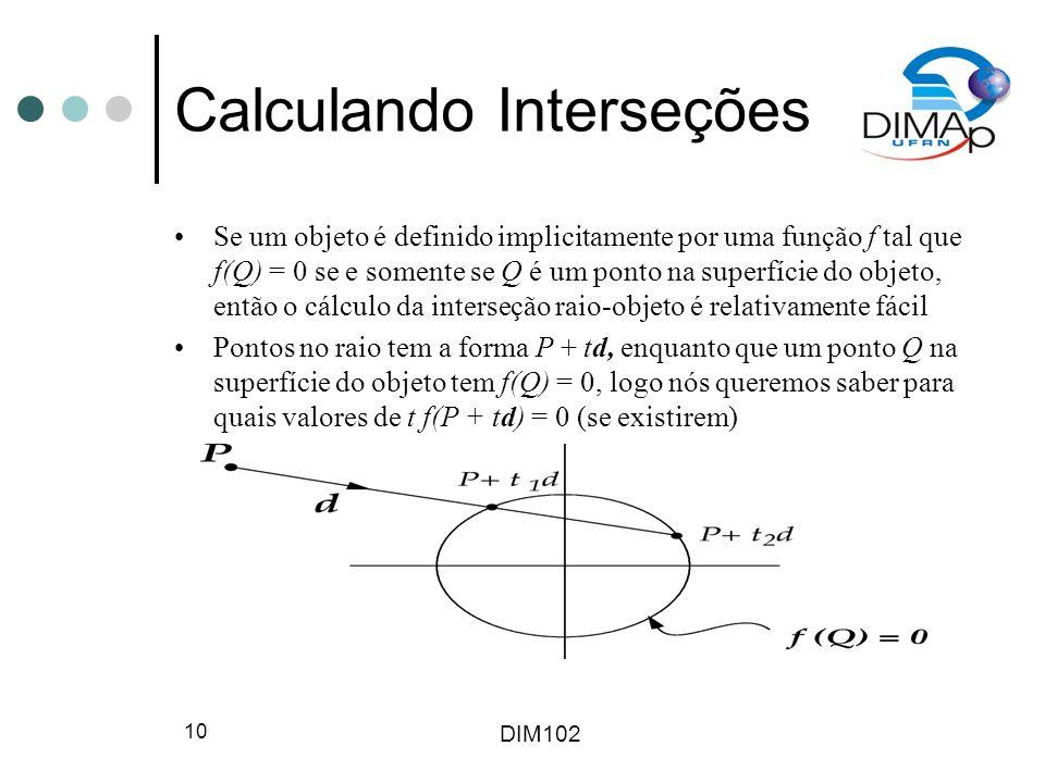 DIM102 11 Calculando Interseções Transforme equação de superfície implícita em uma equação em funçao de t e a resolva A parte do objeto que você vê primeiro do ponto de observação é o menor valor não-negativo de t Para objetos definidos por mais de uma equação, escreve-se um conjunto de equações e inequações e as codificam como casos (switch).