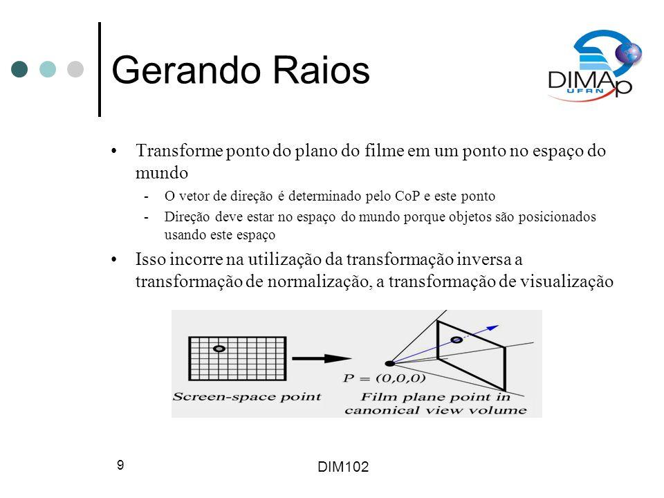 DIM102 10 Calculando Interseções Se um objeto é definido implicitamente por uma função f tal que f(Q) = 0 se e somente se Q é um ponto na superfície do objeto, então o cálculo da interseção raio-objeto é relativamente fácil Pontos no raio tem a forma P + td, enquanto que um ponto Q na superfície do objeto tem f(Q) = 0, logo nós queremos saber para quais valores de t f(P + td) = 0 (se existirem)