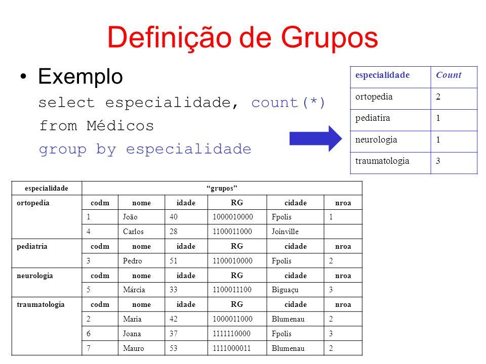 Definição de Grupos Cláusula HAVING –define condições para que grupos sejam formados condições só podem ser definidas sobre atributos do agrupamento ou serem funções de agregação –existe somente associada à cláusula GROUP BY Exemplos select especialidade, count(*) from Médicos group by especialidade having count(*) > 1