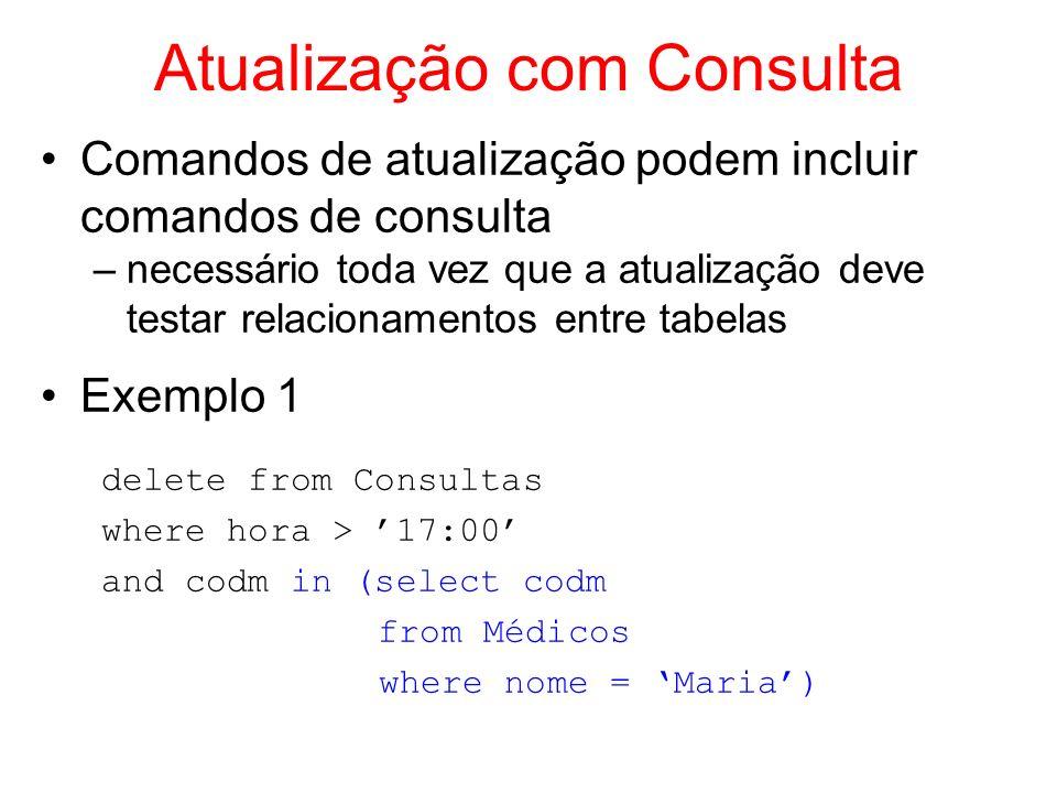 Atualização com Consulta Exemplo 2 update Médicos set nroa = NULL where not exists (select * from Médicos m where m.codm <> Médicos.codm and m.nroa = Médicos.nroa) Exemplo3 update Ambulatórios set capacidade = capacidade + (select capacidade from Ambulatórios where nroa = 4) where nroa = 2