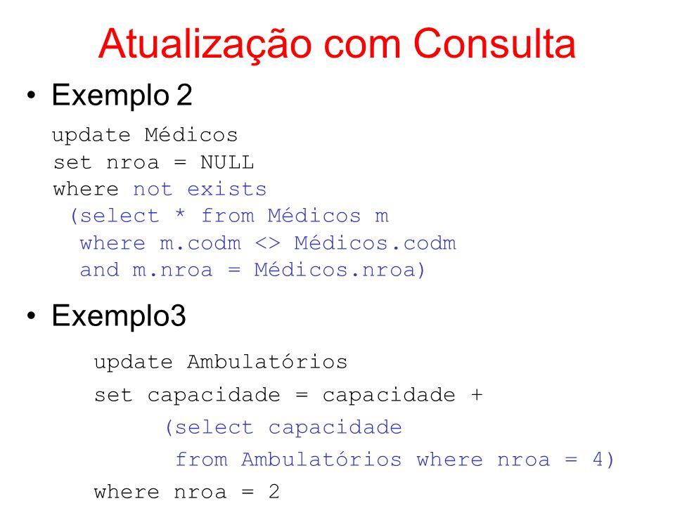 Atualização com Consulta Exemplo 4 (supondo MedNovos(código, nome, especialidade)) insert into MedNovos select codm, nome, especialidade from Médicos where idade < 21; Exemplo 5 insert into Pacientes select p.codp+1, f.nome, f.idade, Fpolis , f.RG, gripe from Pacientes p join Funcionários f on f.codf = 1 and p.codp = (select max(codp) from Pacientes)