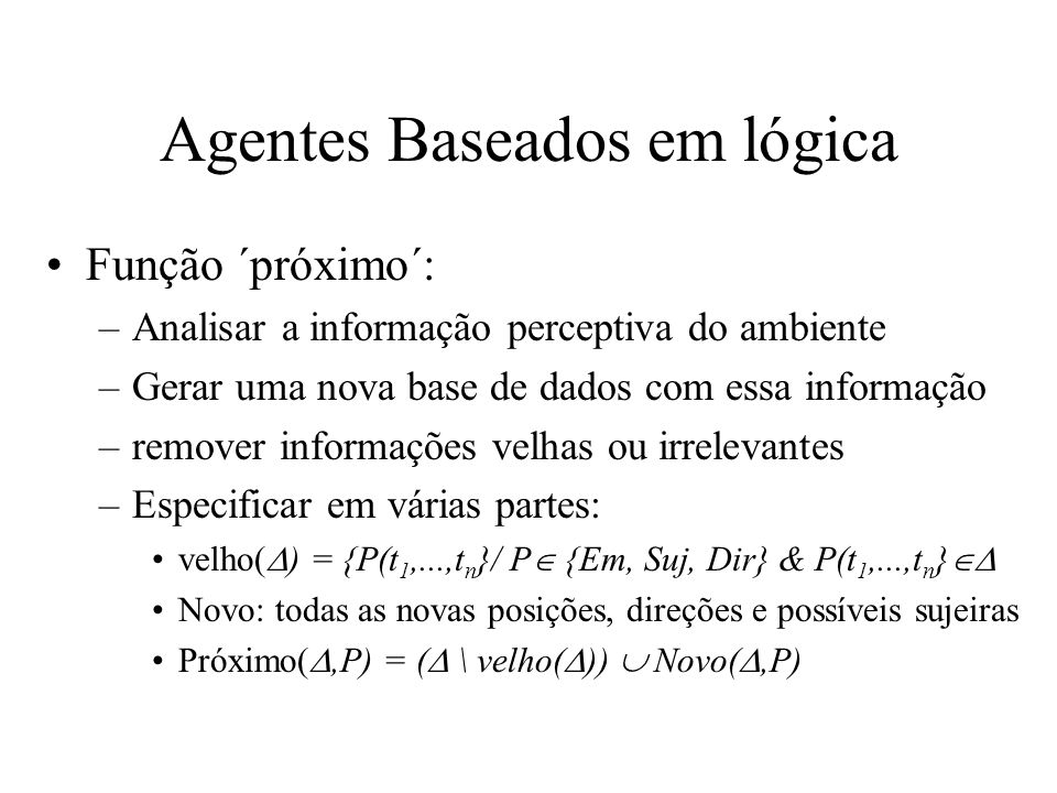 Agentes Baseados em lógica Função ´próximo´: –Analisar a informação perceptiva do ambiente –Gerar uma nova base de dados com essa informação –remover