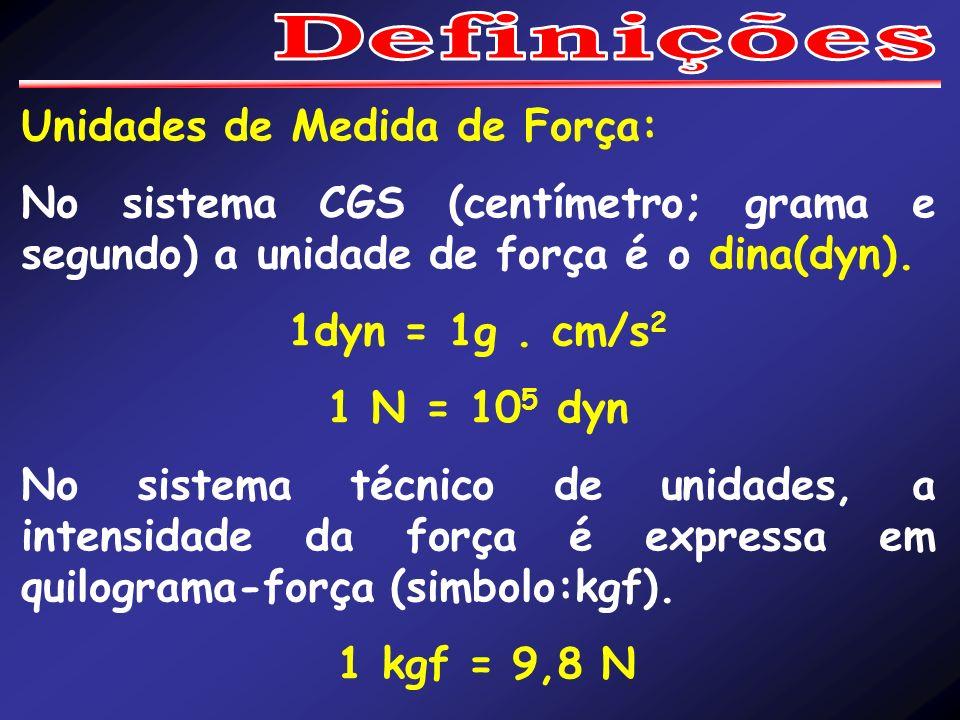 Unidades de Medida de Força: No sistema CGS (centímetro; grama e segundo) a unidade de força é o dina(dyn). 1dyn = 1g. cm/s 2 1 N = 10 5 dyn No sistem