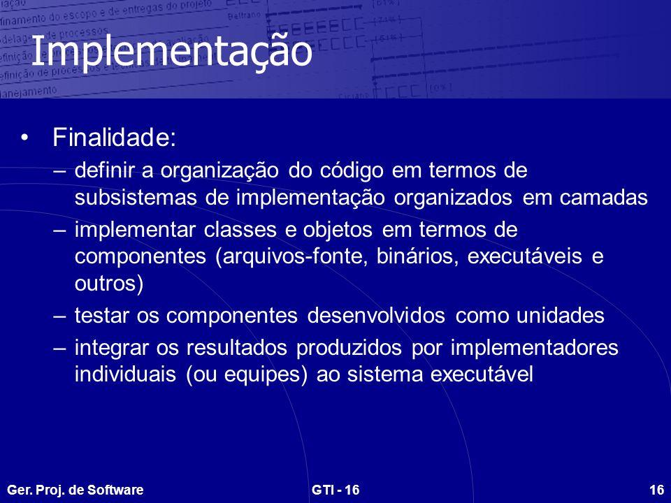 Ger. Proj. de SoftwareGTI - 1616 Implementação Finalidade: –definir a organização do código em termos de subsistemas de implementação organizados em c