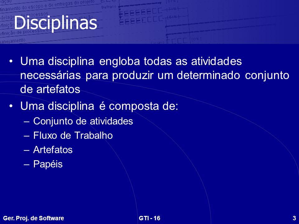 Ger. Proj. de SoftwareGTI - 163 Disciplinas Uma disciplina engloba todas as atividades necessárias para produzir um determinado conjunto de artefatos