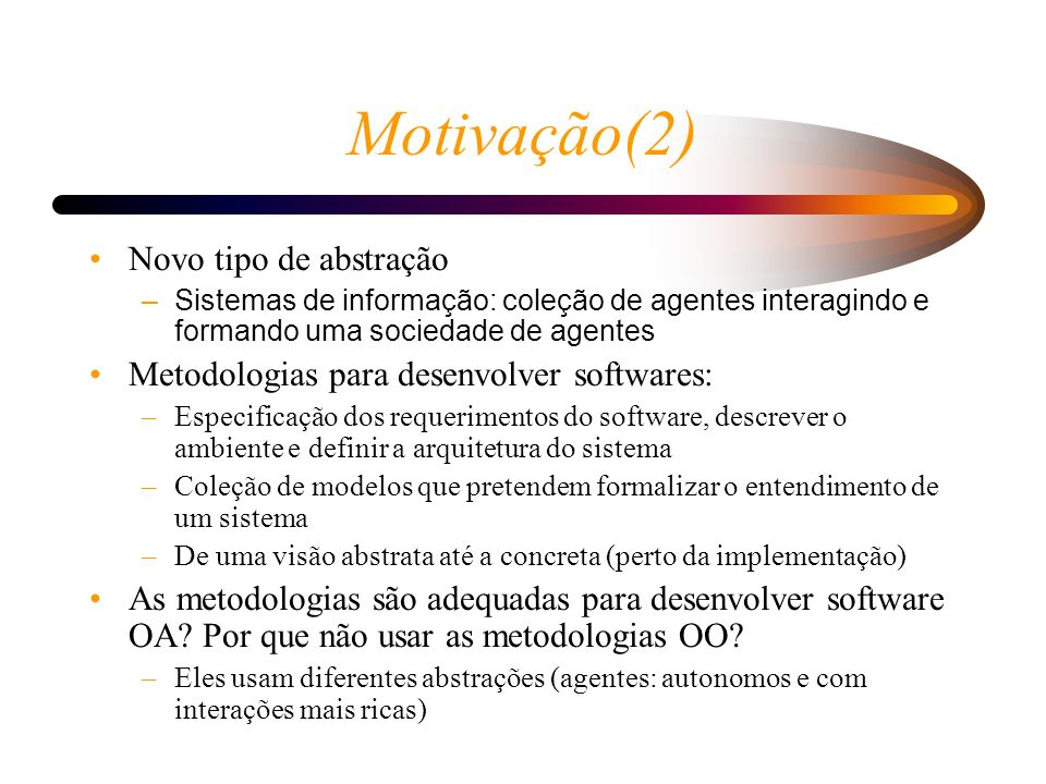 Motivação(2) Novo tipo de abstração –Sistemas de informação: coleção de agentes interagindo e formando uma sociedade de agentes Metodologias para dese