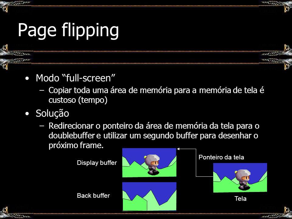 Page flipping Modo full-screen –Copiar toda uma área de memória para a memória de tela é custoso (tempo) Solução –Redirecionar o ponteiro da área de m