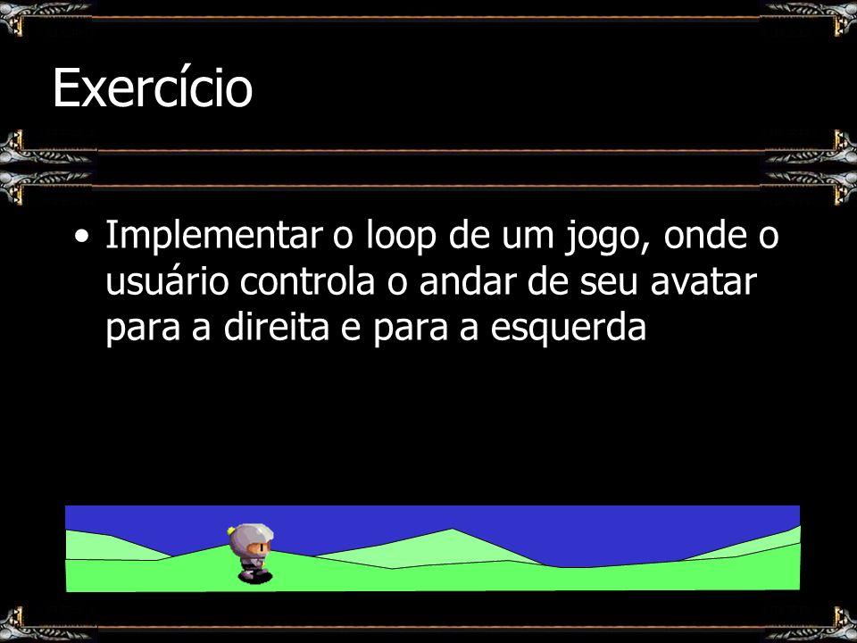 Exercício Implementar o loop de um jogo, onde o usuário controla o andar de seu avatar para a direita e para a esquerda