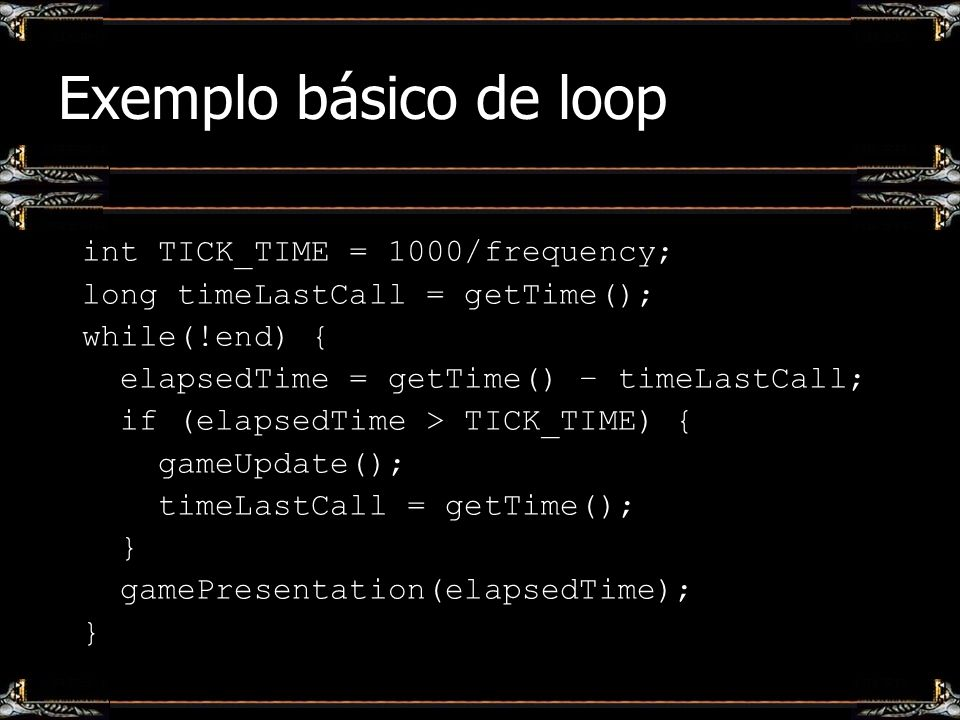 Exemplo básico de loop int TICK_TIME = 1000/frequency; long timeLastCall = getTime(); while(!end) { elapsedTime = getTime() – timeLastCall; if (elapse