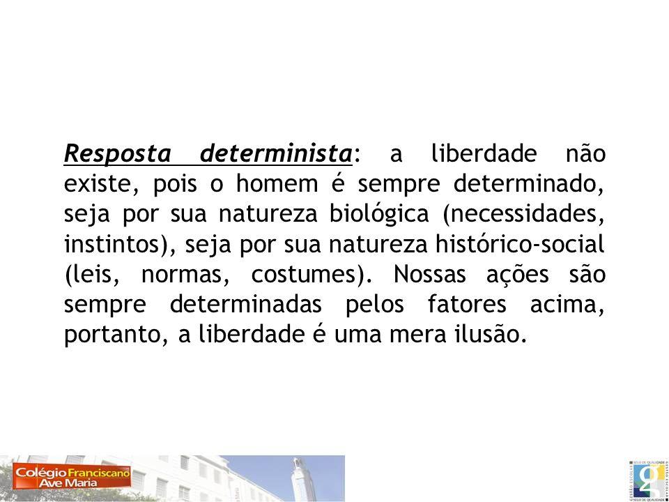 Resposta determinista: a liberdade não existe, pois o homem é sempre determinado, seja por sua natureza biológica (necessidades, instintos), seja por