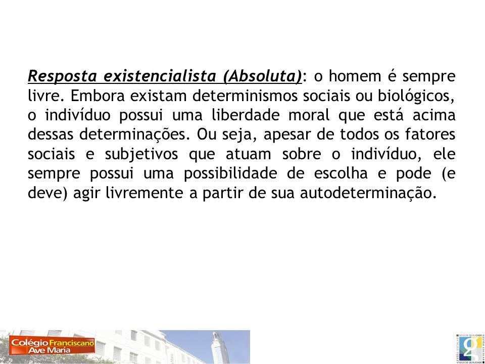 Resposta existencialista (Absoluta): o homem é sempre livre. Embora existam determinismos sociais ou biológicos, o indivíduo possui uma liberdade mora