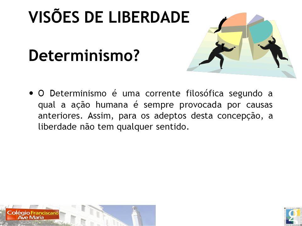 VISÕES DE LIBERDADE Determinismo? O Determinismo é uma corrente filosófica segundo a qual a ação humana é sempre provocada por causas anteriores. Assi