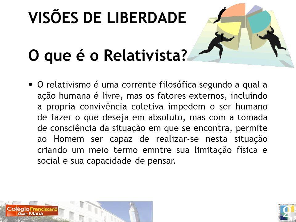 VISÕES DE LIBERDADE O que é o Relativista? O relativismo é uma corrente filosófica segundo a qual a ação humana é livre, mas os fatores externos, incl