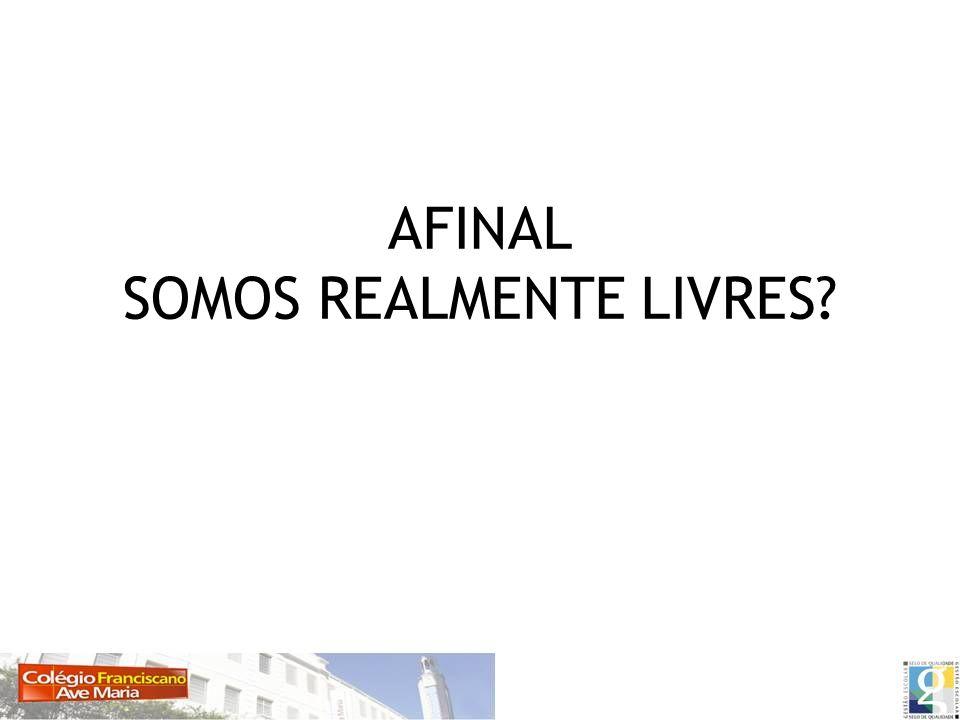 AFINAL SOMOS REALMENTE LIVRES?