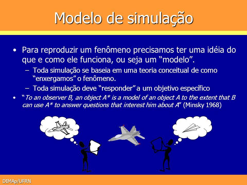 DIMAp/UFRN Modelo de simulação Para reproduzir um fenômeno precisamos ter uma idéia do que e como ele funciona, ou seja um modelo. –Toda simulação se